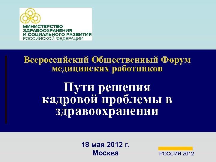 Всероссийский Общественный Форум медицинских работников Пути решения кадровой проблемы в здравоохранении 18 мая 2012