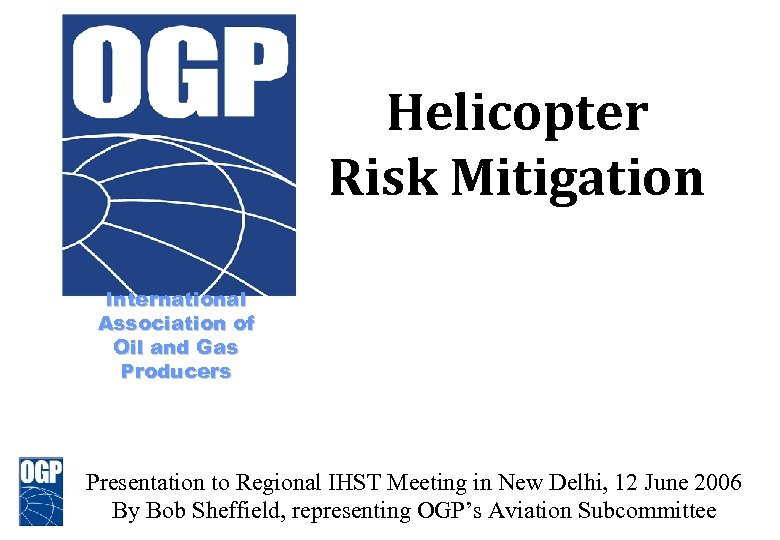 Helicopter Risk Mitigation International Association of Oil and Gas Producers Formerly E & P