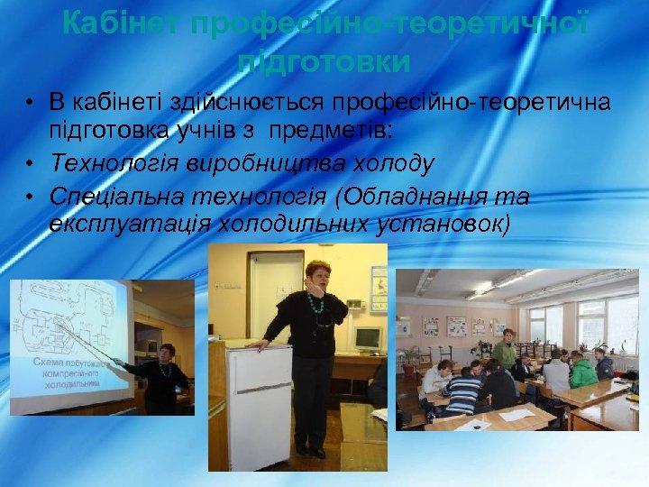 Кабінет професійно-теоретичної підготовки • В кабінеті здійснюється професійно-теоретична підготовка учнів з предметів: • Технологія