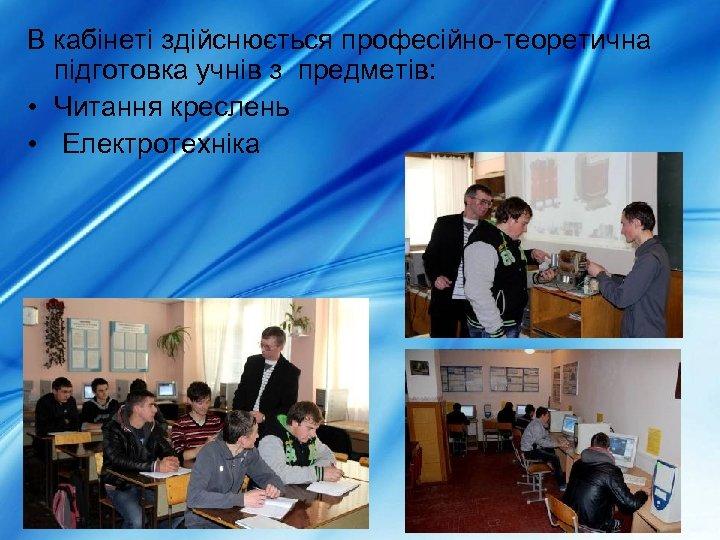 В кабінеті здійснюється професійно-теоретична підготовка учнів з предметів: • Читання креслень • Електротехніка