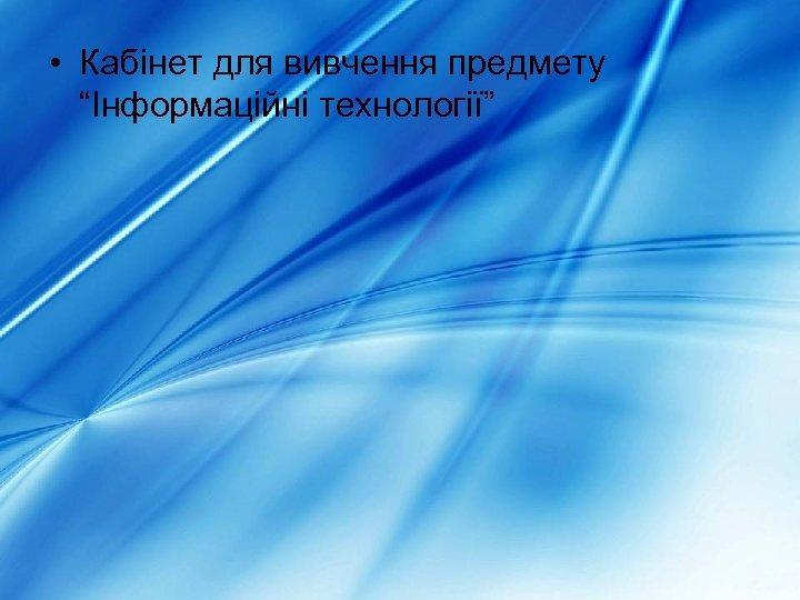 """• Кабінет для вивчення предмету """"Інформаційні технології"""""""