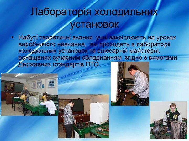 Лабораторія холодильних установок • Набуті теоретичні знання учні закріплюють на уроках виробничого навчання, які