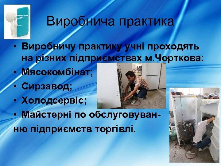 Виробнича практика • Виробничу практику учні проходять на різних підприємствах м. Чорткова: • Мясокомбінат;