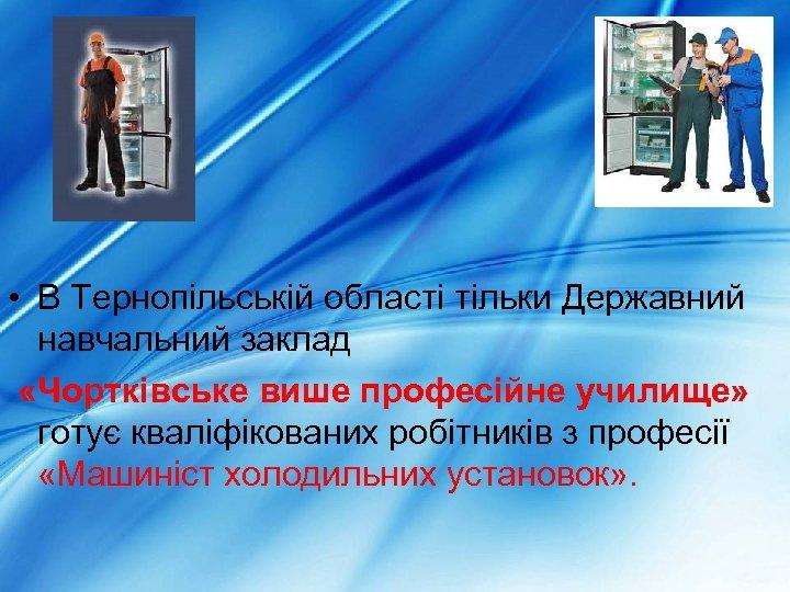 • В Тернопільській області тільки Державний навчальний заклад «Чортківське више професійне училище» готує