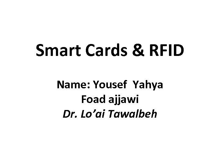 Smart Cards & RFID Name: Yousef Yahya Foad ajjawi Dr. Lo'ai Tawalbeh