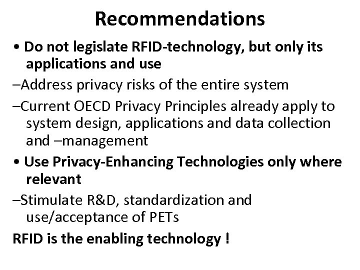 Recommendations • Do not legislate RFID-technology, but only its applications and use –Address privacy