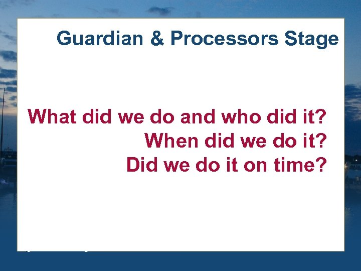 Guardian & Processors Stage What did we do and who did it? When did