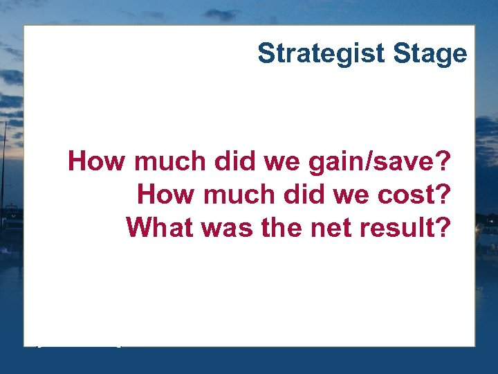 Strategist Stage How much did we gain/save? How much did we cost? What was