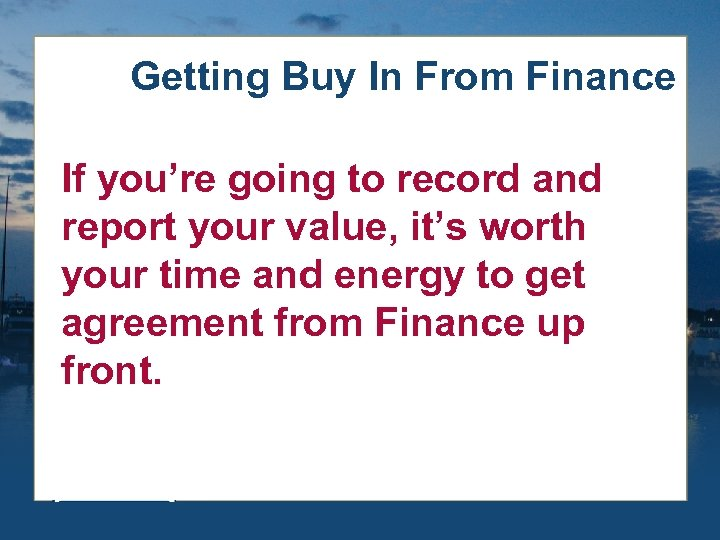 Getting Buy In From Finance If you're going to record and report your value,