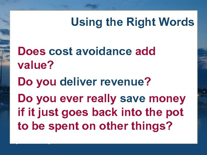 Using the Right Words Does cost avoidance add value? Do you deliver revenue? Do
