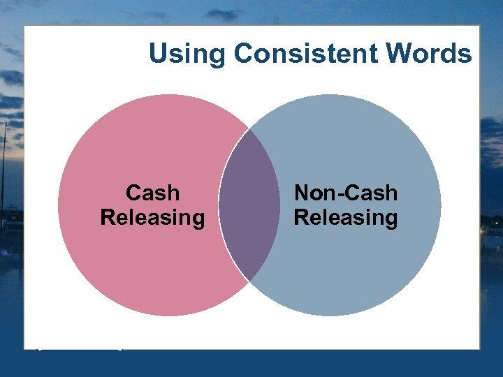 Using Consistent Words Cash Releasing Non-Cash Releasing
