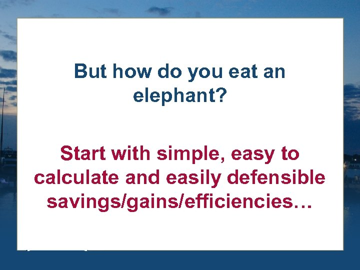But how do you eat an elephant? Start with simple, easy to calculate and