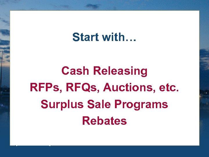 Start with… Cash Releasing RFPs, RFQs, Auctions, etc. Surplus Sale Programs Rebates