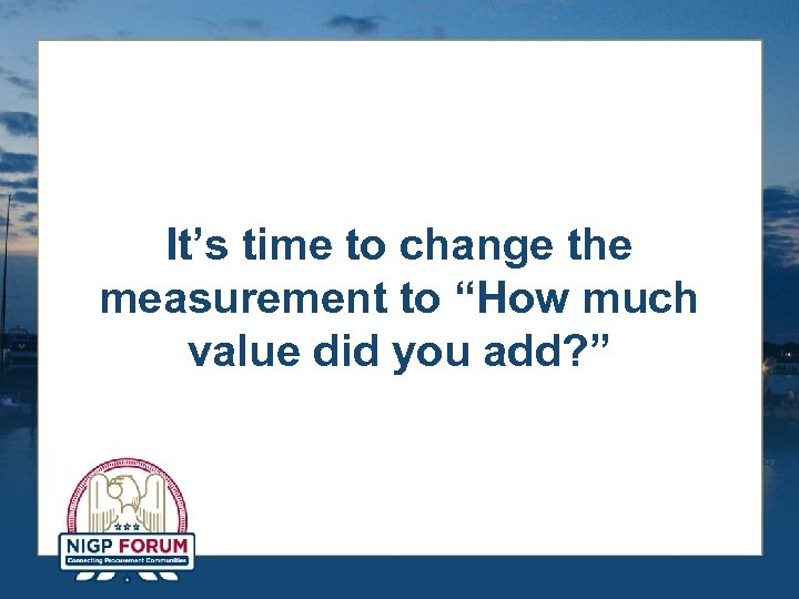 "It's time to change the measurement to ""How much value did you add? """