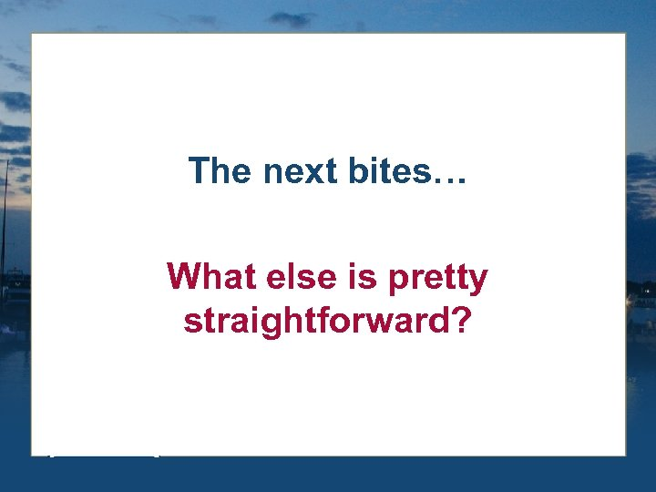 The next bites… What else is pretty straightforward?