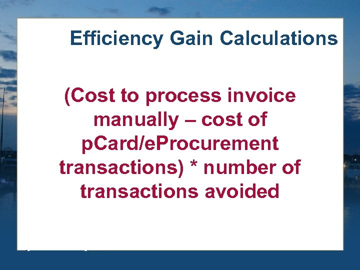 Efficiency Gain Calculations (Cost to process invoice manually – cost of p. Card/e. Procurement