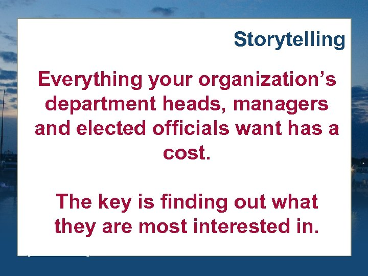 Storytelling Everything your organization's department heads, managers and elected officials want has a cost.