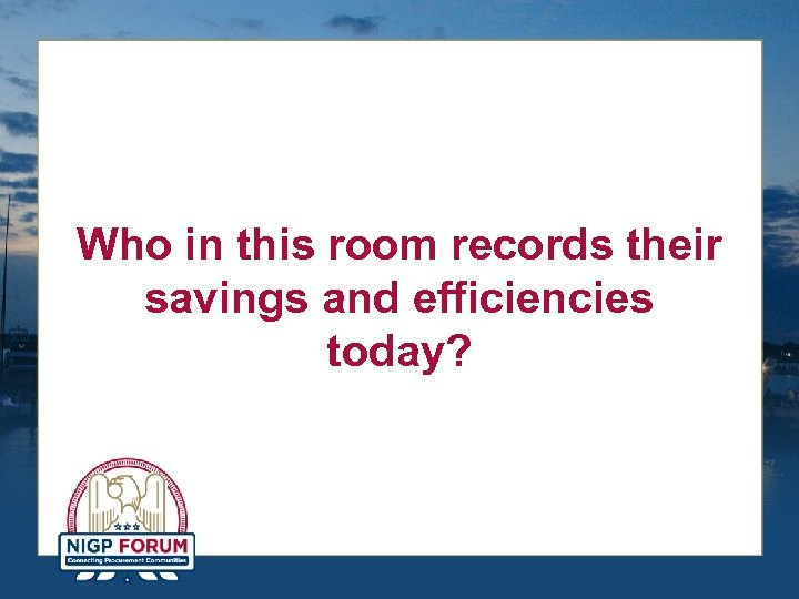 Who in this room records their savings and efficiencies today?
