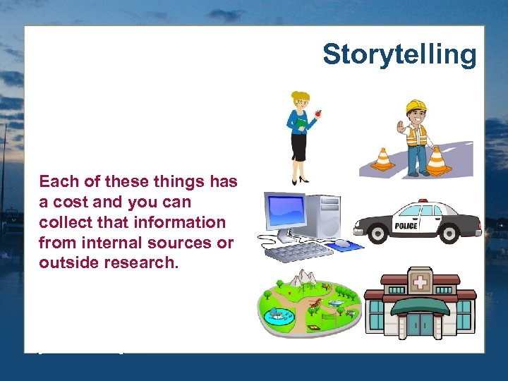 Storytelling Each of these things has a cost and you can collect that information