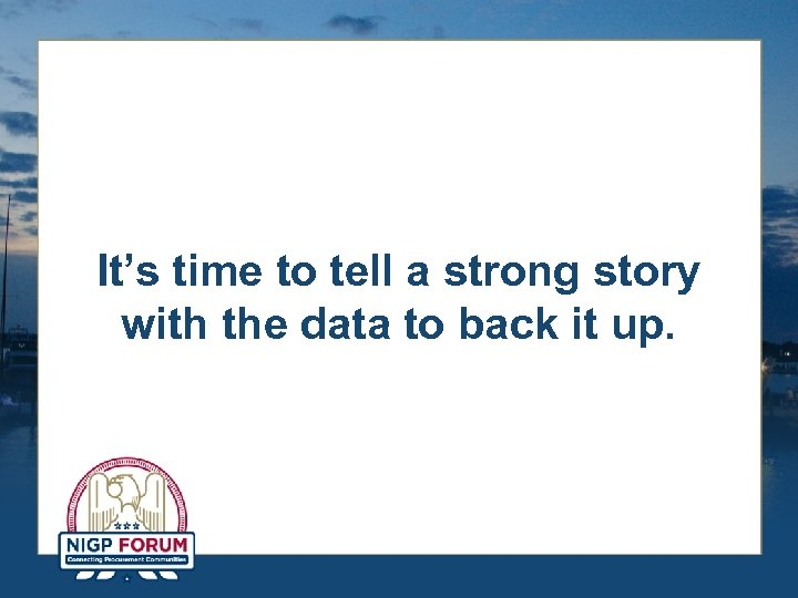 It's time to tell a strong story with the data to back it up.