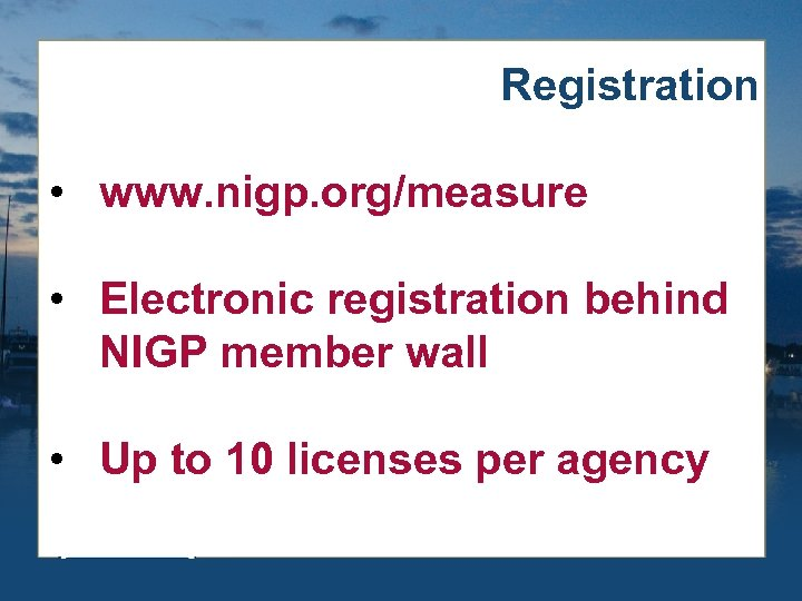 Registration • www. nigp. org/measure • Electronic registration behind NIGP member wall • Up