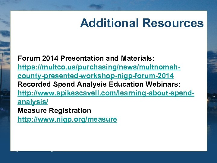 Additional Resources Forum 2014 Presentation and Materials: https: //multco. us/purchasing/news/multnomahcounty-presented-workshop-nigp-forum-2014 Recorded Spend Analysis Education