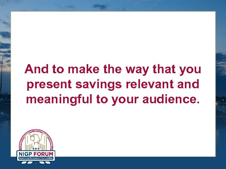 And to make the way that you present savings relevant and meaningful to your
