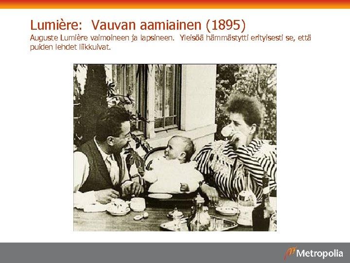 Lumière: Vauvan aamiainen (1895) Auguste Lumière vaimoineen ja lapsineen. Yleisöä hämmästytti erityisesti se, että