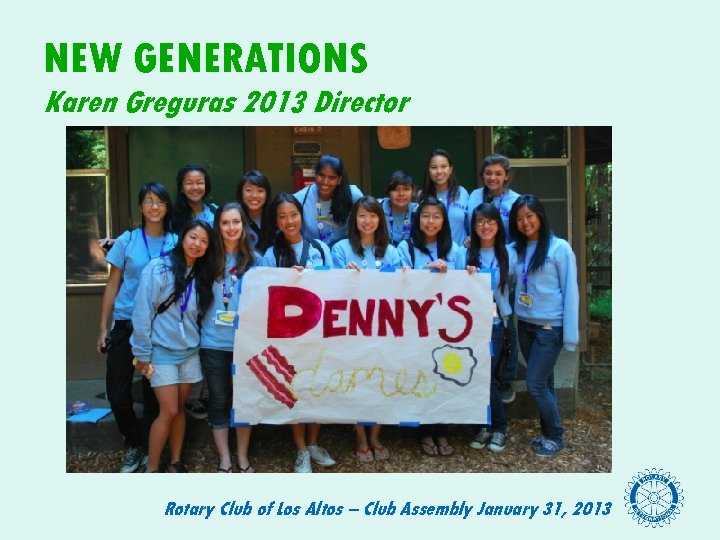 NEW GENERATIONS Karen Greguras 2013 Director Rotary Club of Los Altos – Club Assembly