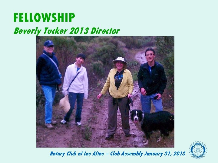 FELLOWSHIP Beverly Tucker 2013 Director Rotary Club of Los Altos – Club Assembly January