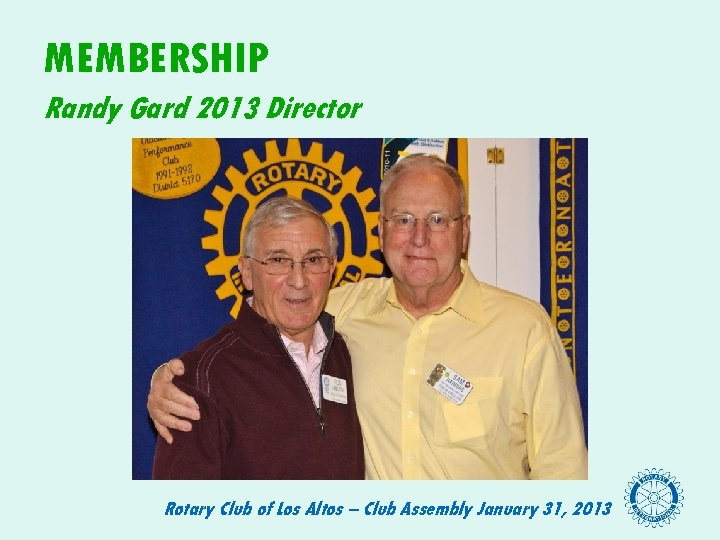 MEMBERSHIP Randy Gard 2013 Director Rotary Club of Los Altos – Club Assembly January