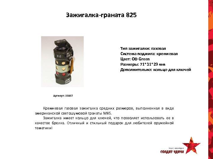 Зажигалка-граната 825 Тип зажигалки: газовая Система поджига: кремневая Цвет: OD Green Размеры: 71*31*29 мм