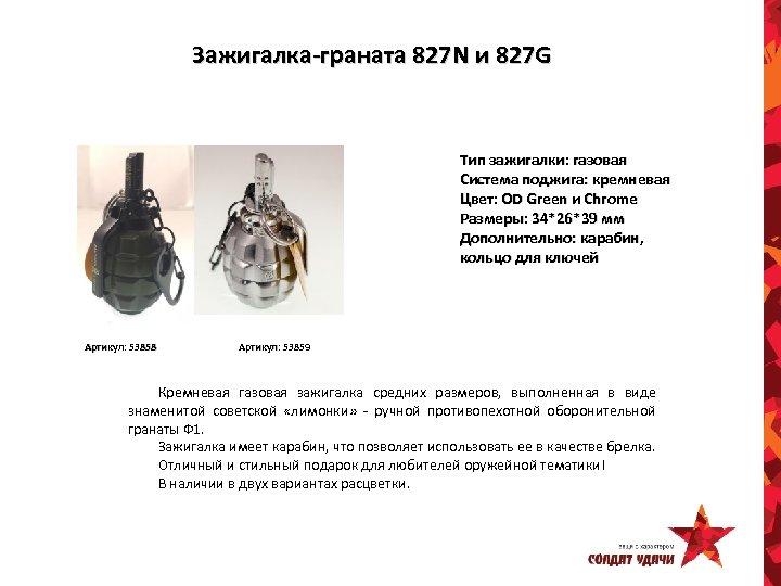 Зажигалка-граната 827 N и 827 G Тип зажигалки: газовая Система поджига: кремневая Цвет: OD