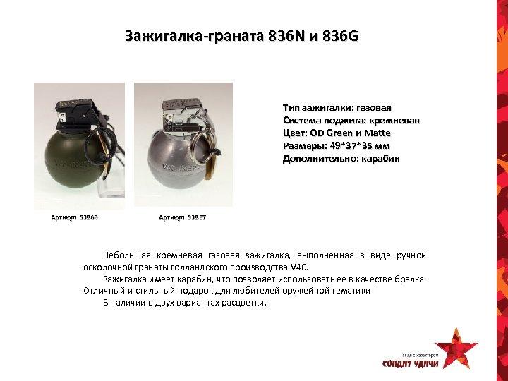 Зажигалка-граната 836 N и 836 G Тип зажигалки: газовая Система поджига: кремневая Цвет: OD