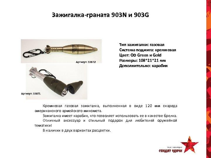 Зажигалка-граната 903 N и 903 G Артикул: 53872 Тип зажигалки: газовая Система поджига: кремневая