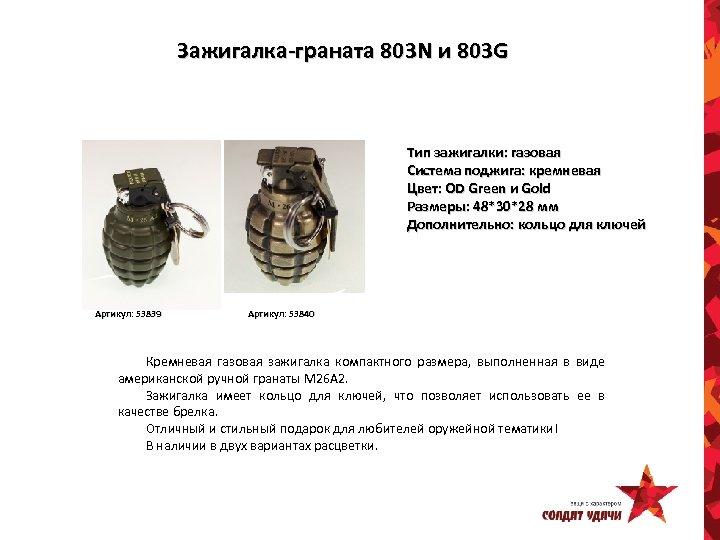 Зажигалка-граната 803 N и 803 G Тип зажигалки: газовая Система поджига: кремневая Цвет: OD