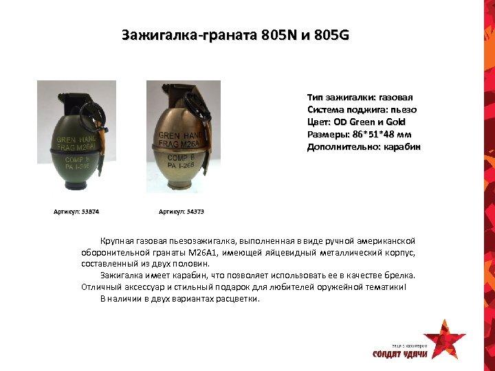 Зажигалка-граната 805 N и 805 G Тип зажигалки: газовая Система поджига: пьезо Цвет: OD