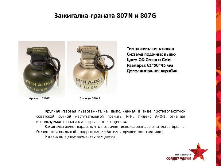 Зажигалка-граната 807 N и 807 G Тип зажигалки: газовая Система поджига: пьезо Цвет: OD