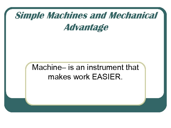 Simple Machines and Mechanical Advantage Machine– is an instrument that makes work EASIER.