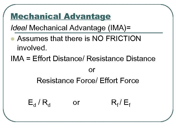 Mechanical Advantage Ideal Mechanical Advantage (IMA)= l Assumes that there is NO FRICTION involved.