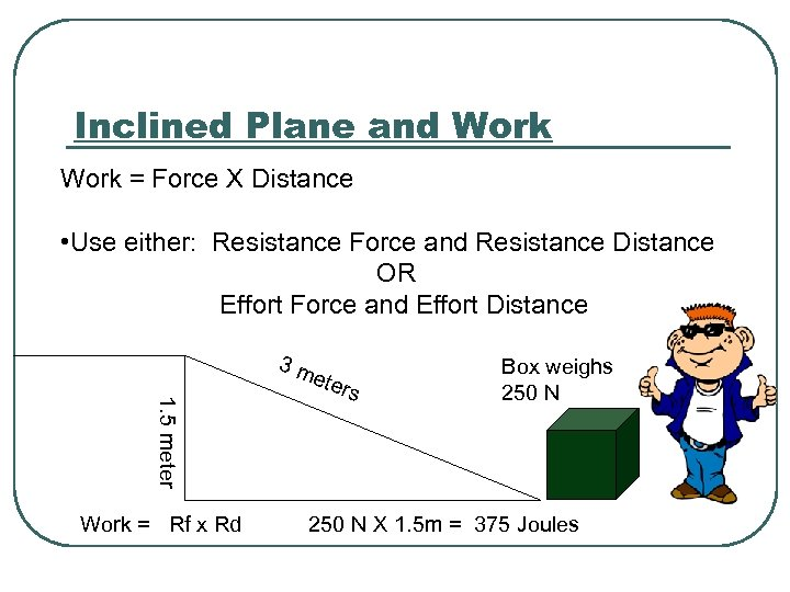 Inclined Plane and Work = Force X Distance • Use either: Resistance Force and