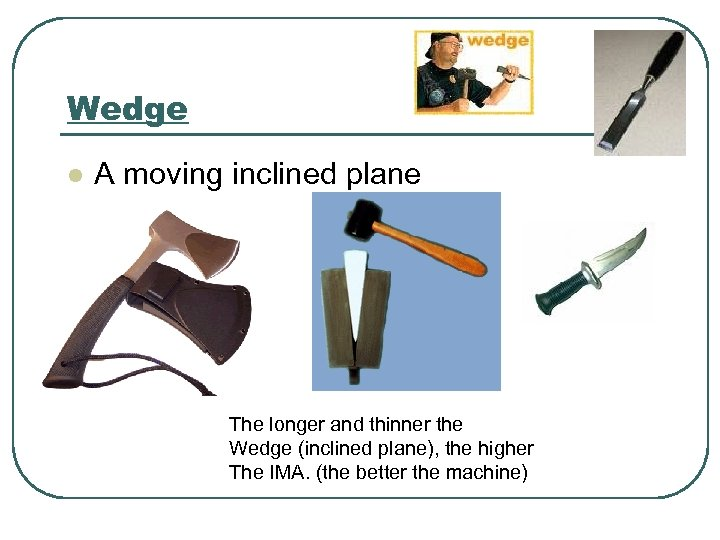 Wedge l A moving inclined plane The longer and thinner the Wedge (inclined plane),