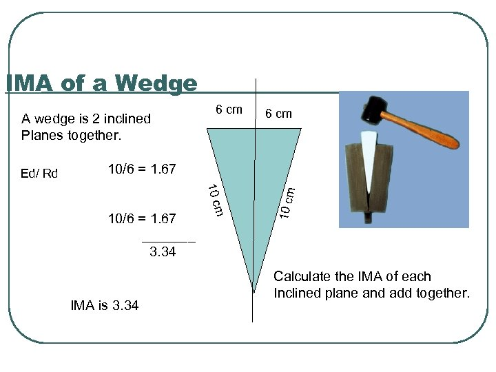 IMA of a Wedge A wedge is 2 inclined Planes together. 6 cm 10/6