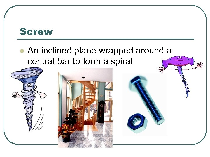 Screw l An inclined plane wrapped around a central bar to form a spiral