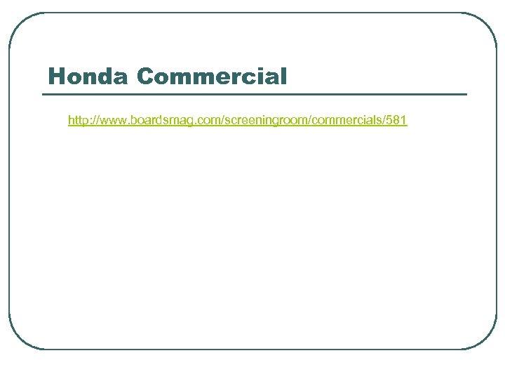 Honda Commercial http: //www. boardsmag. com/screeningroom/commercials/581