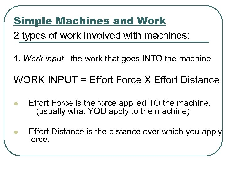 Simple Machines and Work 2 types of work involved with machines: 1. Work input–