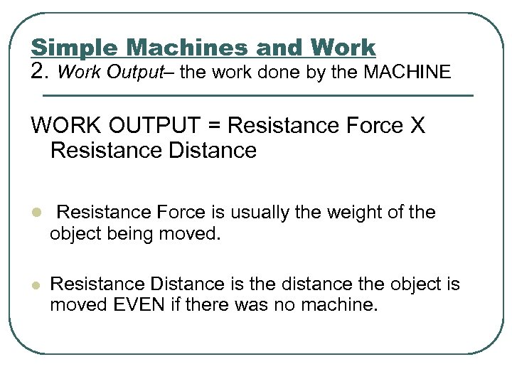 Simple Machines and Work 2. Work Output– the work done by the MACHINE WORK