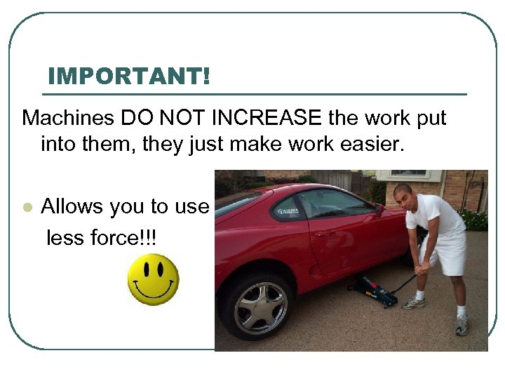 IMPORTANT! Machines DO NOT INCREASE the work put into them, they just make work
