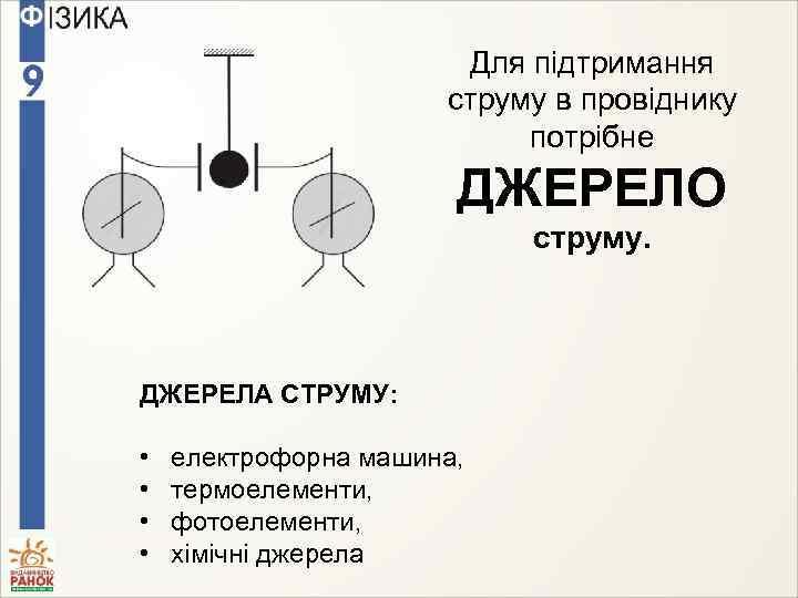 Для підтримання струму в провіднику потрібне ДЖЕРЕЛО струму. ДЖЕРЕЛА СТРУМУ: • • електрофорна машина,