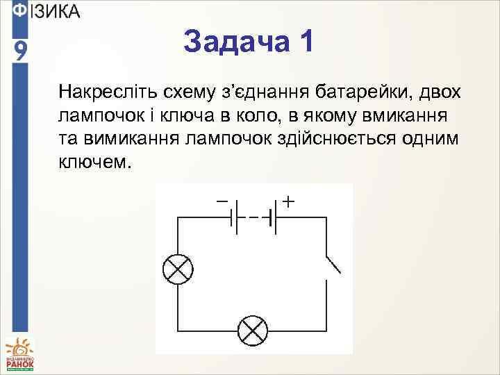 Задача 1 Накресліть схему з'єднання батарейки, двох лампочок і ключа в коло, в якому